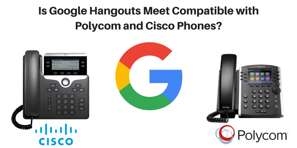 Is Google Hangouts Meet Compatible with Polycom and Cisco